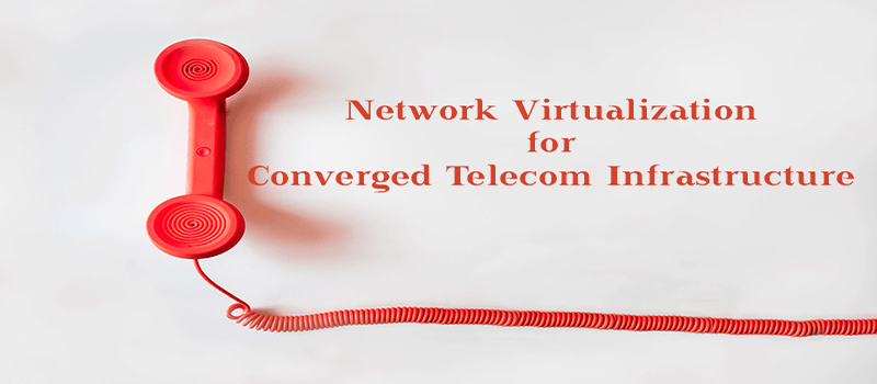 Network Virtualization for Converged Telecom Infrastructure